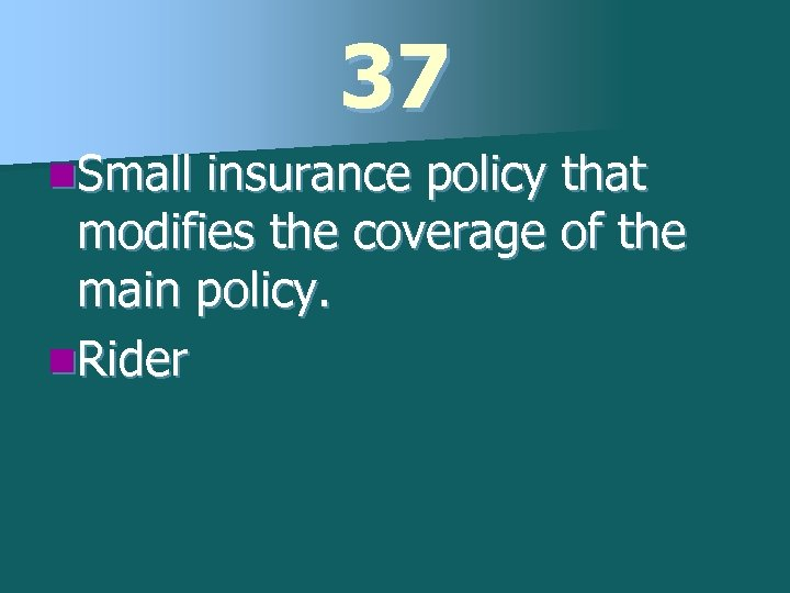 37 n. Small insurance policy that modifies the coverage of the main policy. n.