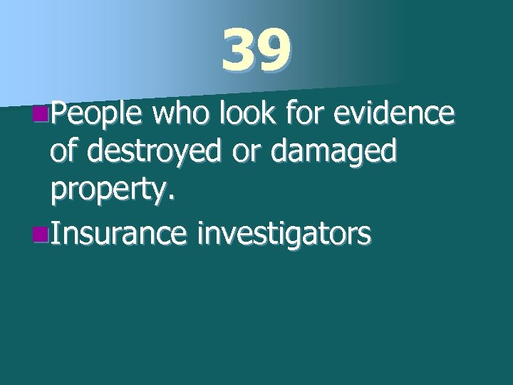 39 n. People who look for evidence of destroyed or damaged property. n. Insurance