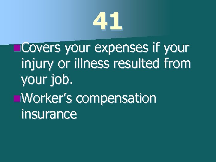 41 n. Covers your expenses if your injury or illness resulted from your job.