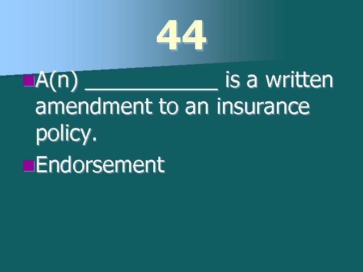 44 n. A(n) ______ is a written amendment to an insurance policy. n. Endorsement