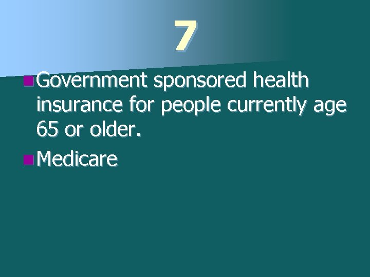 7 n Government sponsored health insurance for people currently age 65 or older. n