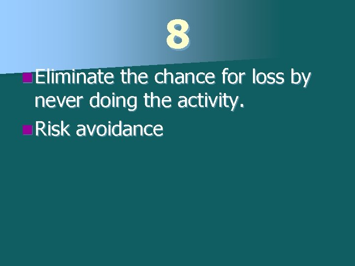 8 n Eliminate the chance for loss by never doing the activity. n Risk