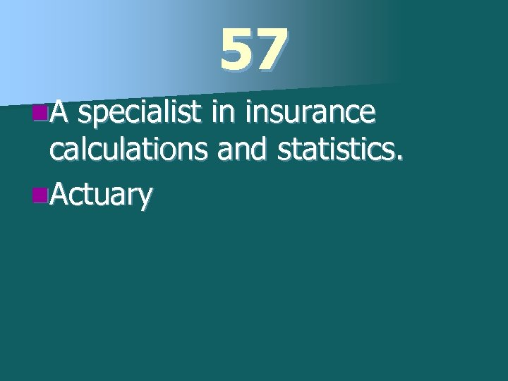 57 n. A specialist in insurance calculations and statistics. n. Actuary