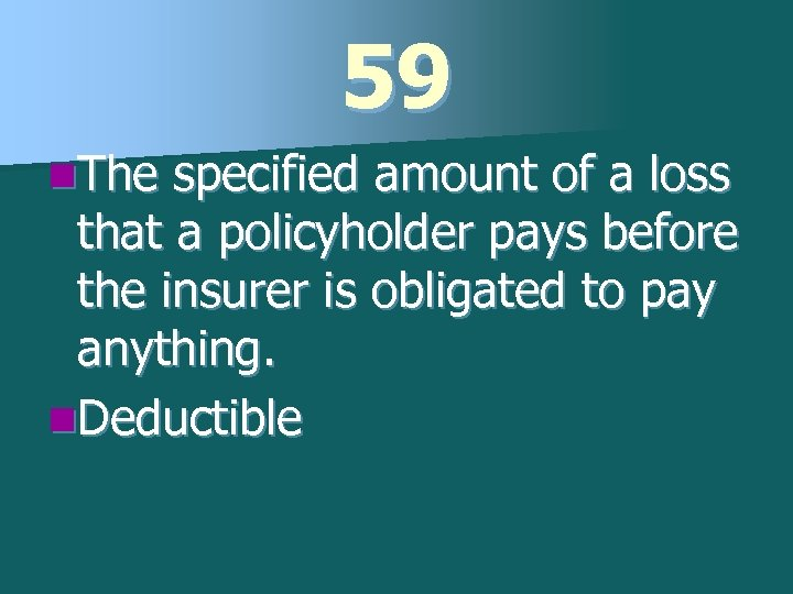 59 n. The specified amount of a loss that a policyholder pays before the