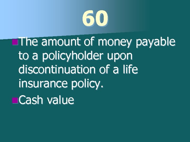 60 n. The amount of money payable to a policyholder upon discontinuation of a
