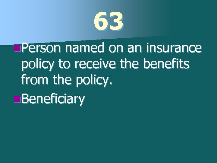 63 n. Person named on an insurance policy to receive the benefits from the