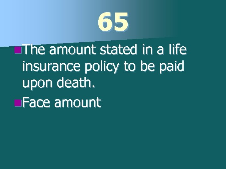 65 n. The amount stated in a life insurance policy to be paid upon
