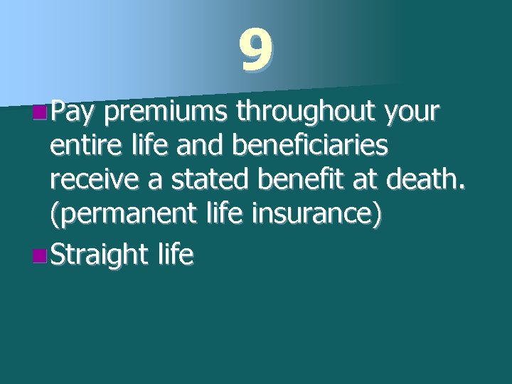 9 n Pay premiums throughout your entire life and beneficiaries receive a stated benefit