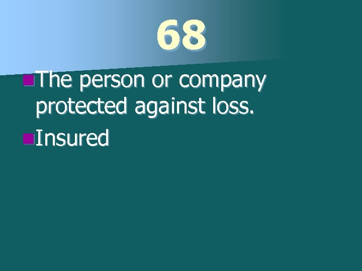68 n. The person or company protected against loss. n. Insured