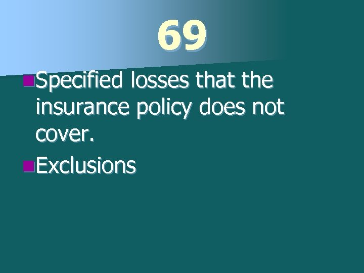 69 n. Specified losses that the insurance policy does not cover. n. Exclusions