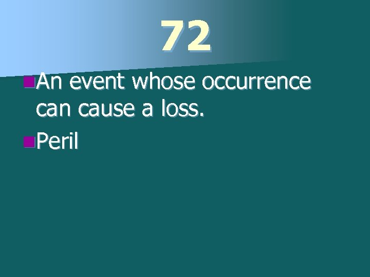 72 n. An event whose occurrence can cause a loss. n. Peril