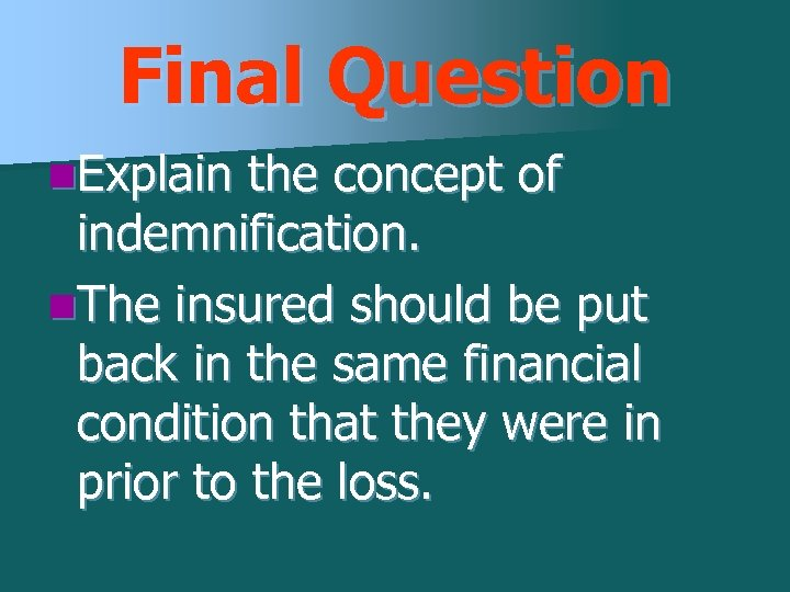 Final Question n. Explain the concept of indemnification. n. The insured should be put