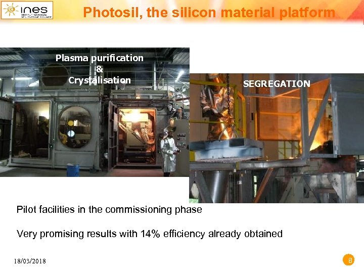 Photosil, the silicon material platform Plasma purification & Crystalisation SEGREGATION Pilot facilities in the