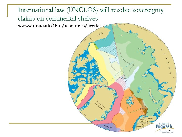 International law (UNCLOS) will resolve sovereignty claims on continental shelves www. dur. ac. uk/ibru/resources/arctic
