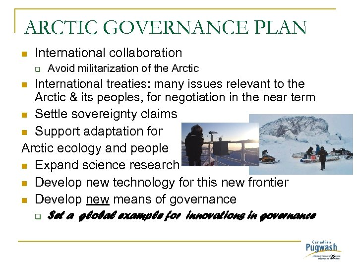 ARCTIC GOVERNANCE PLAN n International collaboration q Avoid militarization of the Arctic International treaties:
