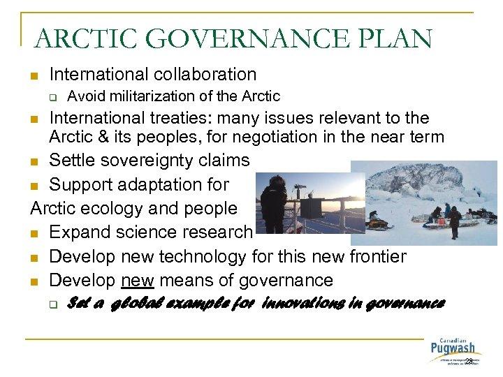 ARCTIC GOVERNANCE PLAN n International collaboration q Avoid militarization of the Arctic International treaties: