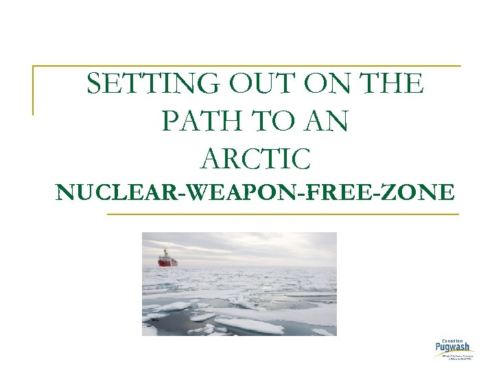 SETTING OUT ON THE PATH TO AN ARCTIC NUCLEAR-WEAPON-FREE-ZONE