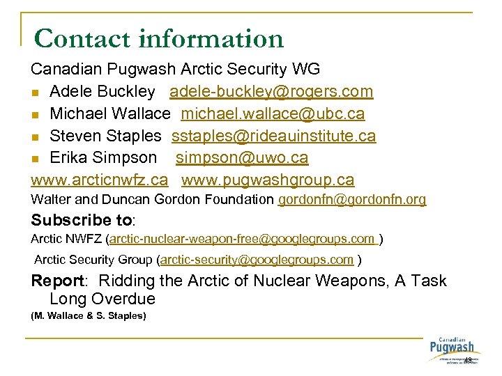 Contact information Canadian Pugwash Arctic Security WG n Adele Buckley adele-buckley@rogers. com n Michael