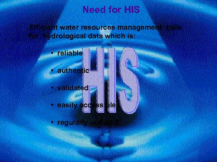 Need for HIS Efficient water resources management calls for hydrological data which is: •