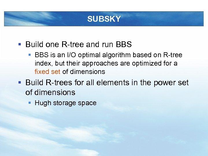 SUBSKY § Build one R-tree and run BBS § BBS is an I/O optimal