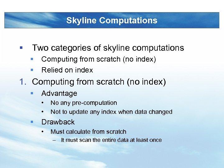 Skyline Computations § Two categories of skyline computations § § Computing from scratch (no