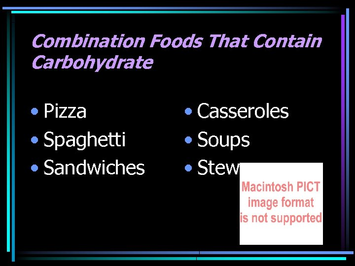 Combination Foods That Contain Carbohydrate • Pizza • Spaghetti • Sandwiches • Casseroles •
