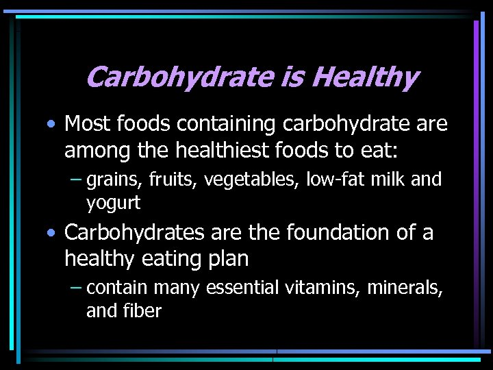Carbohydrate is Healthy • Most foods containing carbohydrate are among the healthiest foods to