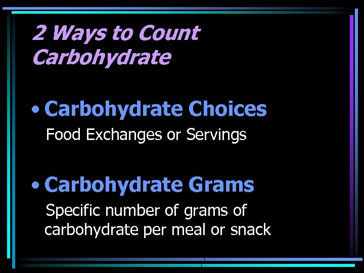 2 Ways to Count Carbohydrate • Carbohydrate Choices Food Exchanges or Servings • Carbohydrate
