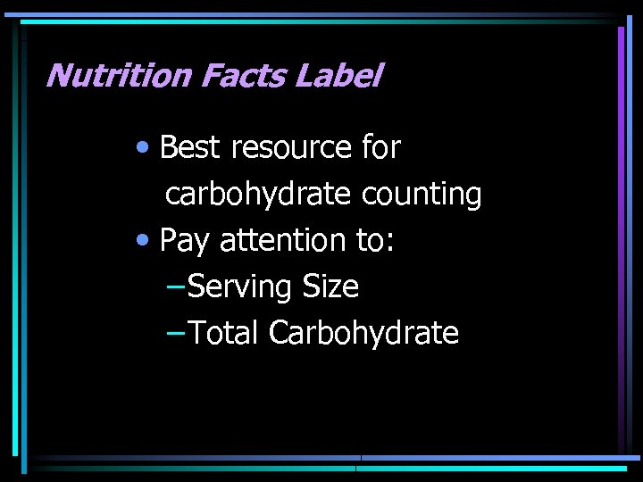 Nutrition Facts Label • Best resource for carbohydrate counting • Pay attention to: –