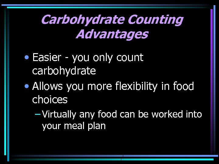 Carbohydrate Counting Advantages • Easier - you only count carbohydrate • Allows you more