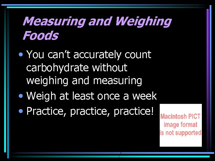 Measuring and Weighing Foods • You can't accurately count carbohydrate without weighing and measuring