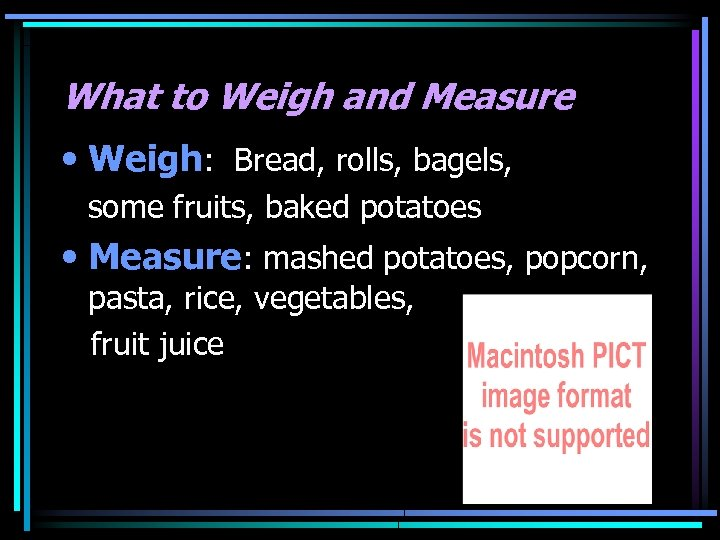 What to Weigh and Measure • Weigh: Bread, rolls, bagels, some fruits, baked potatoes