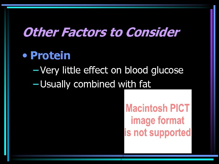 Other Factors to Consider • Protein – Very little effect on blood glucose –