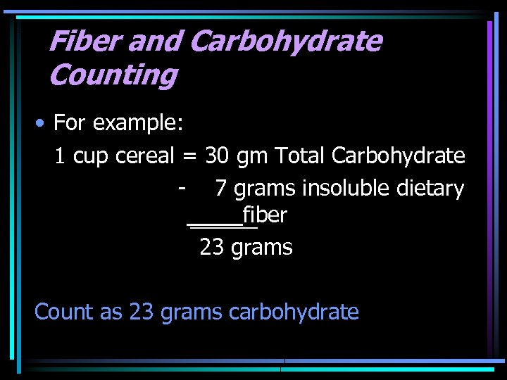 Fiber and Carbohydrate Counting • For example: 1 cup cereal = 30 gm Total