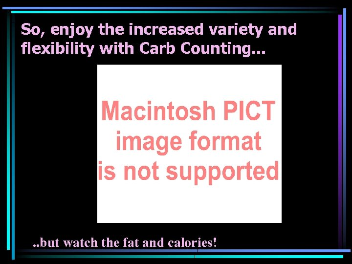 So, enjoy the increased variety and flexibility with Carb Counting. . . but watch