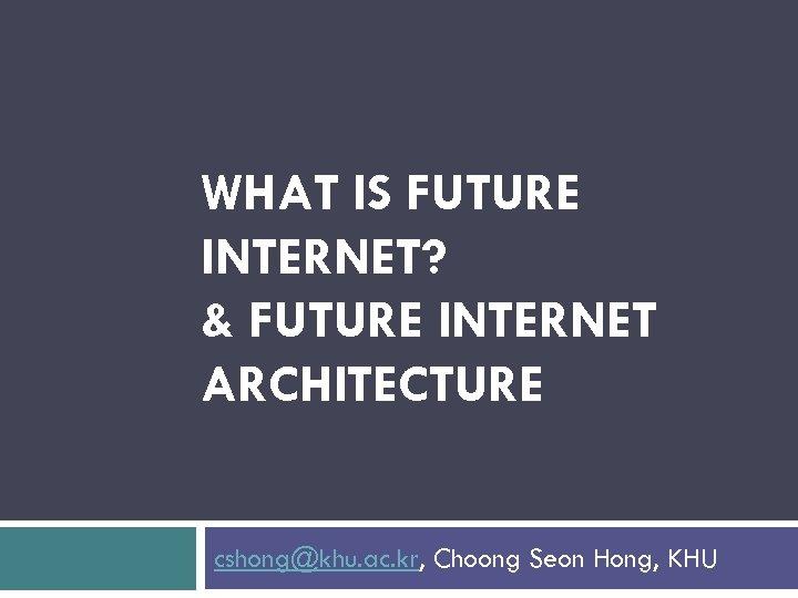 WHAT IS FUTURE INTERNET? & FUTURE INTERNET ARCHITECTURE cshong@khu. ac. kr, Choong Seon Hong,