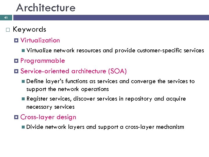 Architecture 41 Keywords Virtualization Virtualize network resources and provide customer-specific services Programmable Service-oriented architecture