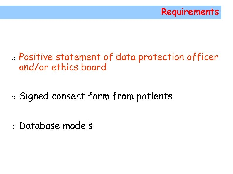 Requirements Positive statement of data protection officer and/or ethics board Signed consent form from