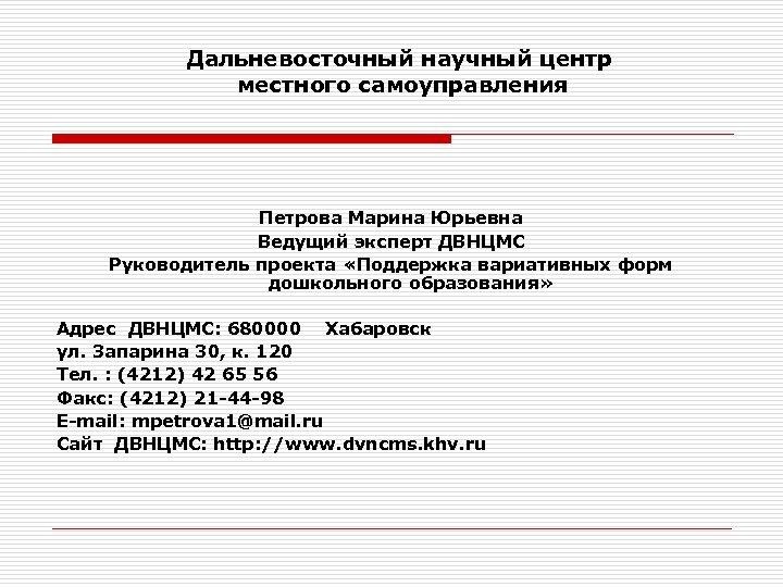 Дальневосточный научный центр местного самоуправления Петрова Марина Юрьевна Ведущий эксперт ДВНЦМС Руководитель проекта