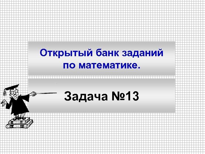 Открытый банк заданий по математике. Задача № 13