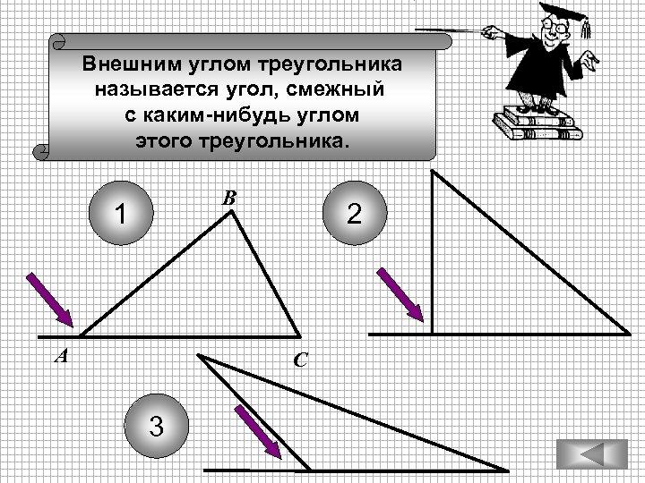 Внешним углом треугольника называется угол, смежный с каким-нибудь углом этого треугольника. В 1 А