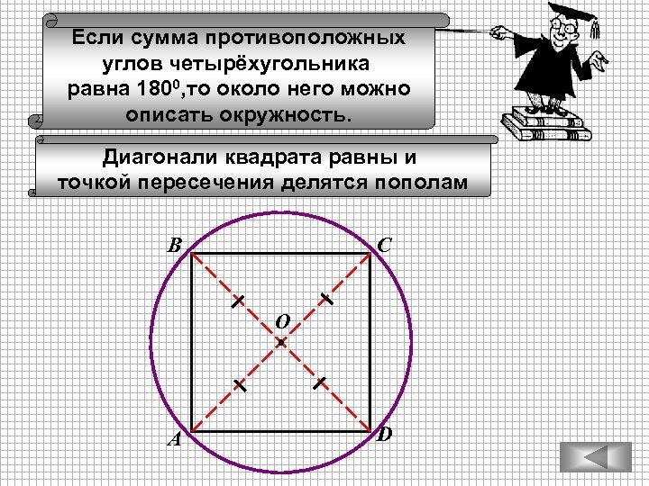 Если сумма противоположных углов четырёхугольника равна 1800, то около него можно описать окружность. Диагонали