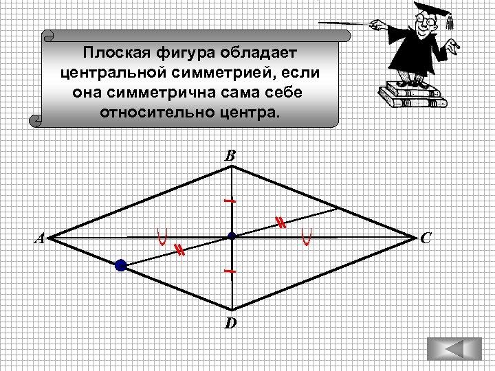 Плоская фигура обладает центральной симметрией, если она симметрична сама себе относительно центра. В А