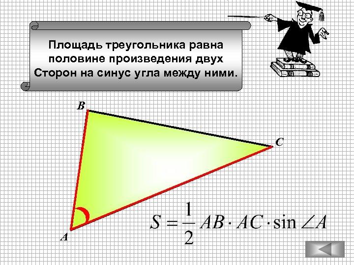 Площадь треугольника равна половине произведения двух Сторон на синус угла между ними. В С
