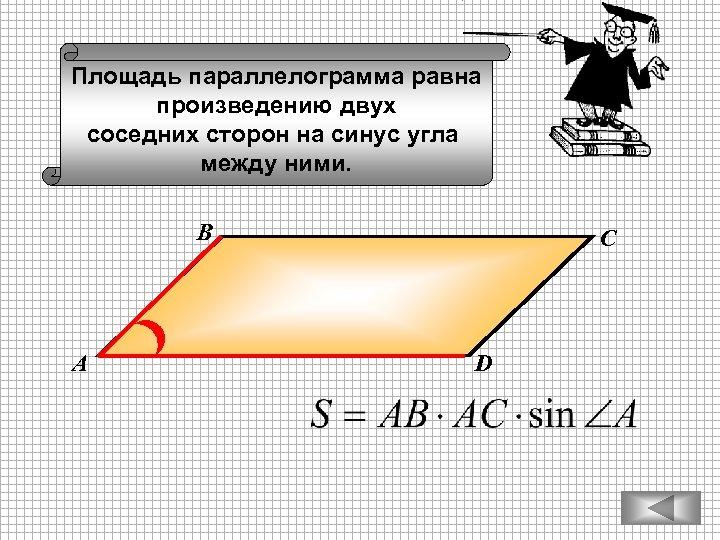 Площадь параллелограмма равна произведению двух соседних сторон на синус угла между ними. В А