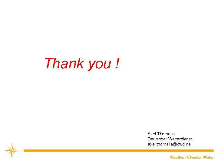 Thank you ! Axel Thomalla Deutscher Wetterdienst axel. thomalla@dwd. de