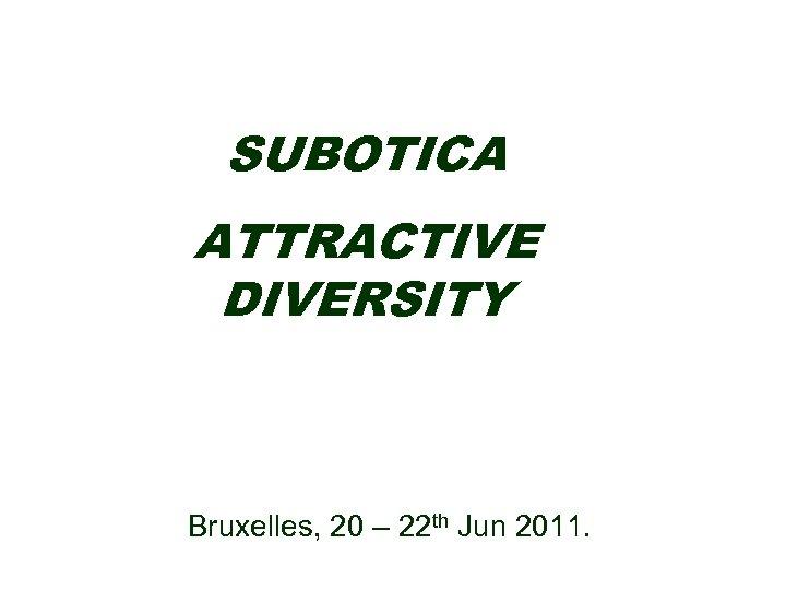 SUBOTICA ATTRACTIVE DIVERSITY Bruxelles, 20 – 22 th Jun 2011.