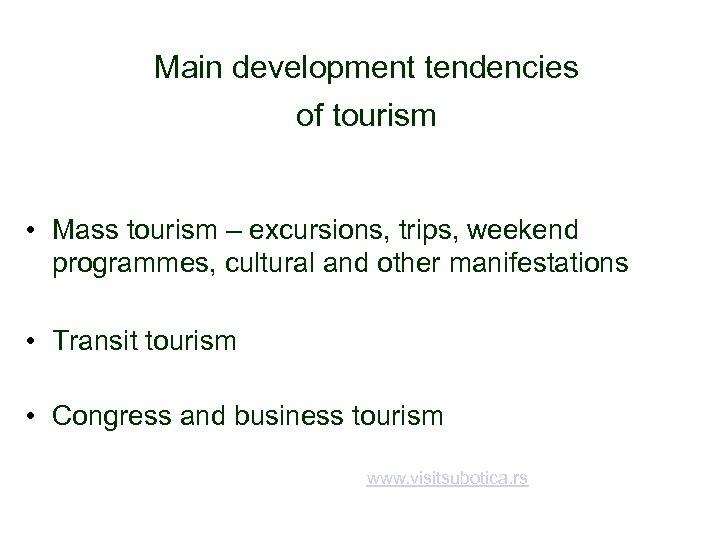 Main development tendencies of tourism • Mass tourism – excursions, trips, weekend programmes, cultural