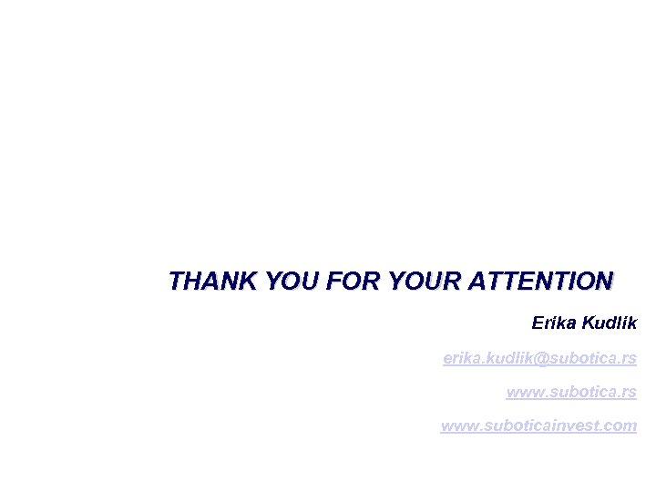 THANK YOU FOR YOUR ATTENTION Erika Kudlik erika. kudlik@subotica. rs www. suboticainvest. com