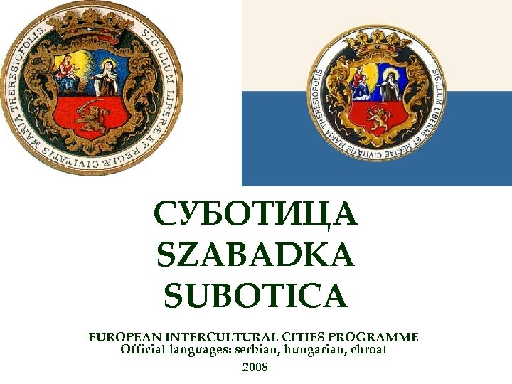 СУБОТИЦА SZABADKA SUBOTICA EUROPEAN INTERCULTURAL CITIES PROGRAMME Official languages: serbian, hungarian, chroat 2008